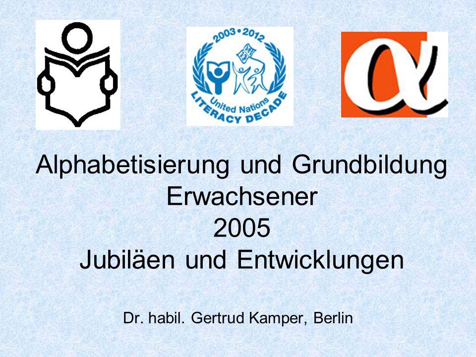 Alphabetisierung und Grundbildung Erwachsener 2005 Jubiläen und Entwicklungen Dr. habil. Gertrud Kamper, Berlin