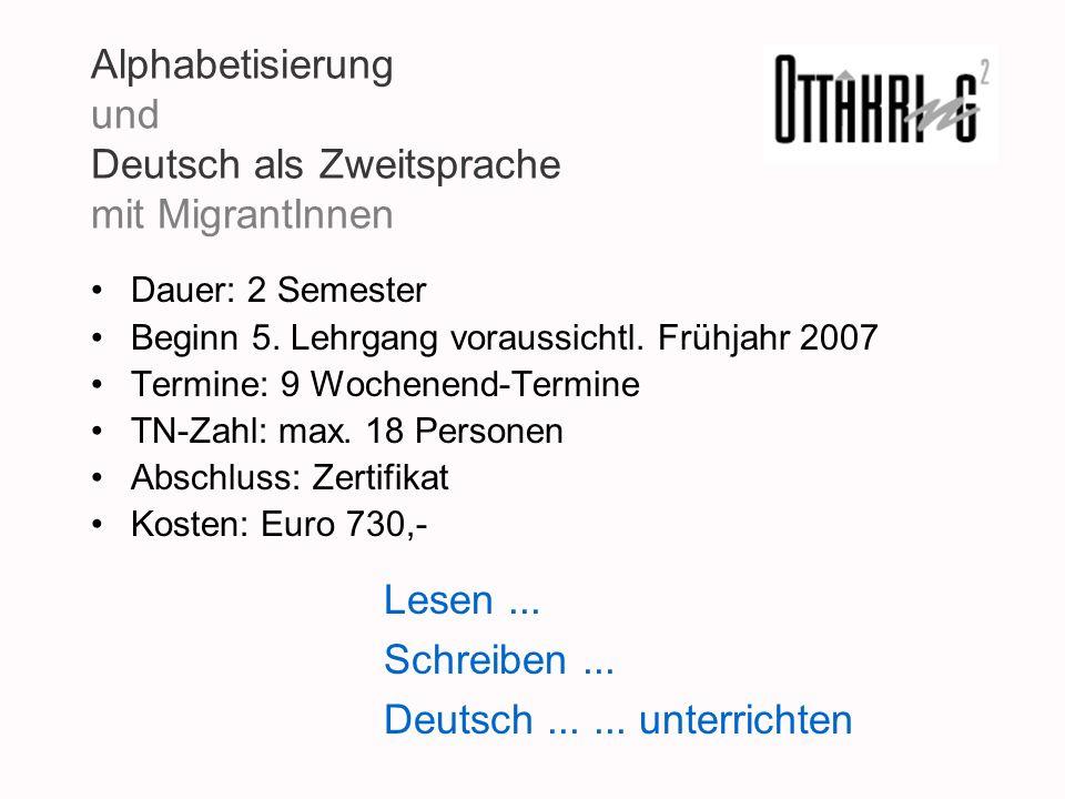Alphabetisierung und Deutsch als Zweitsprache mit MigrantInnen Dauer: 2 Semester Beginn 5. Lehrgang voraussichtl. Frühjahr 2007 Termine: 9 Wochenend-T