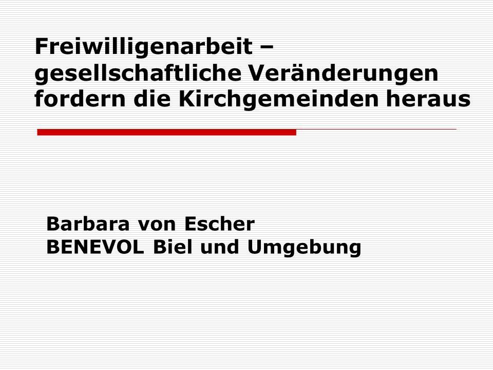 Freiwilligenarbeit – gesellschaftliche Veränderungen fordern die Kirchgemeinden heraus Barbara von Escher BENEVOL Biel und Umgebung