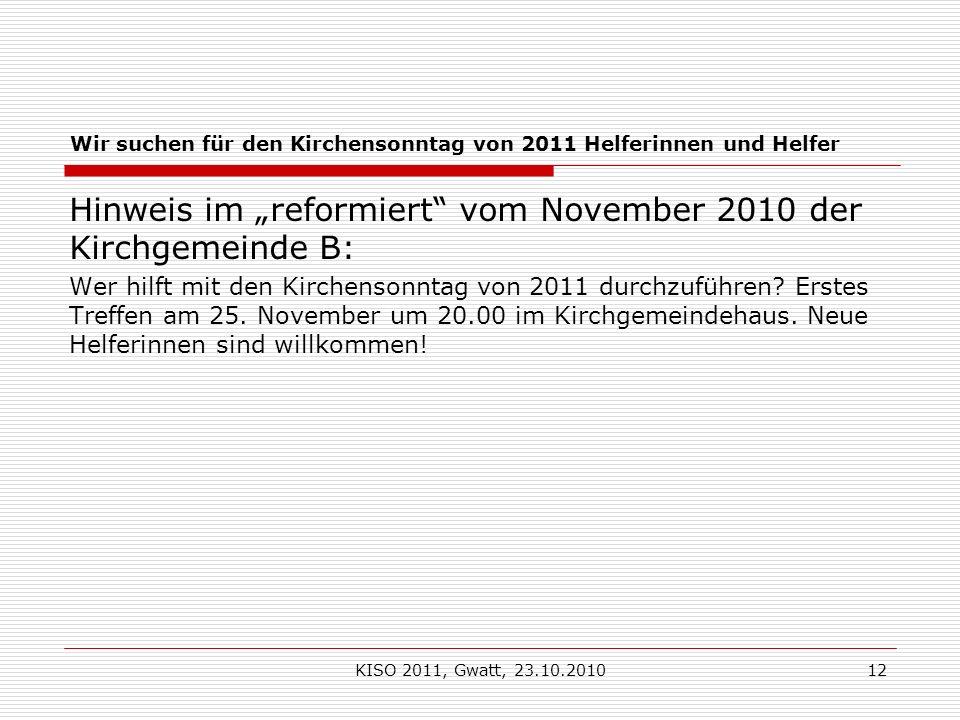 KISO 2011, Gwatt, 23.10.201012 Wir suchen für den Kirchensonntag von 2011 Helferinnen und Helfer Hinweis im reformiert vom November 2010 der Kirchgemeinde B: Wer hilft mit den Kirchensonntag von 2011 durchzuführen.