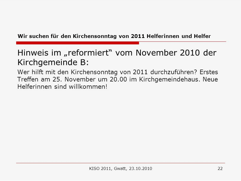 KISO 2011, Gwatt, 23.10.201022 Wir suchen für den Kirchensonntag von 2011 Helferinnen und Helfer Hinweis im reformiert vom November 2010 der Kirchgemeinde B: Wer hilft mit den Kirchensonntag von 2011 durchzuführen.