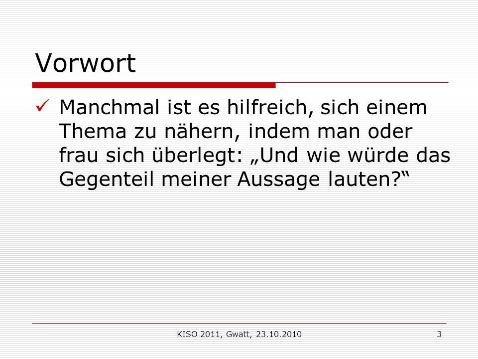 KISO 2011, Gwatt, 23.10.20103 Vorwort Manchmal ist es hilfreich, sich einem Thema zu nähern, indem man oder frau sich überlegt: Und wie würde das Gegenteil meiner Aussage lauten?