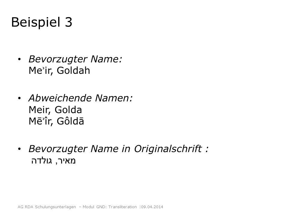 Beispiel 3 Bevorzugter Name: Me ʾ ir, Goldah Abweichende Namen: Meir, Golda Mē ʾ îr, Gôldā Bevorzugter Name in Originalschrift : מאיר, גולדה AG RDA Sc