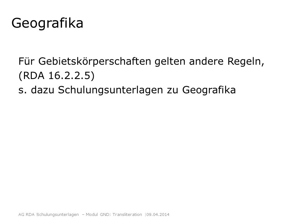 Geografika Für Gebietskörperschaften gelten andere Regeln, (RDA 16.2.2.5) s. dazu Schulungsunterlagen zu Geografika AG RDA Schulungsunterlagen – Modul