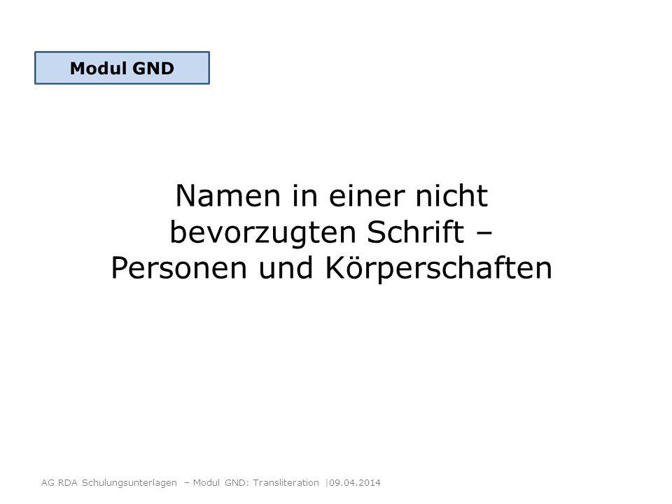 Inhalt AG RDA Schulungsunterlagen – Modul GND: Transliteration  09.04.2014 1.Personen RDA 9.2.2.5.3 + AWR 2.Körperschaften RDA 11.2.2.12 + AWR + ERL