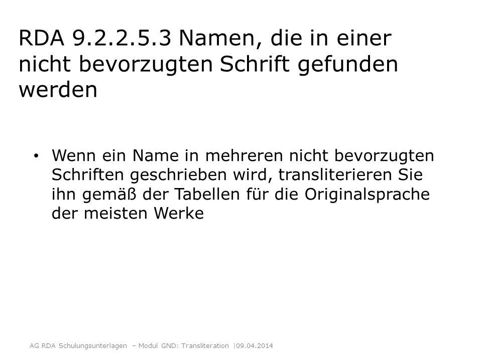 RDA 9.2.2.5.3 Namen, die in einer nicht bevorzugten Schrift gefunden werden Wenn der Name einer Person nur in einer transliterierten Form gefunden wird und keine Originalschrift zu ermitteln ist, wählen Sie diese Form als bevorzugten Namen Wenn der Name einer Person in mehreren transliterierten Formen gefunden wird, wählen Sie die am häufigsten vorkommende Form AG RDA Schulungsunterlagen – Modul GND: Transliteration  09.04.2014