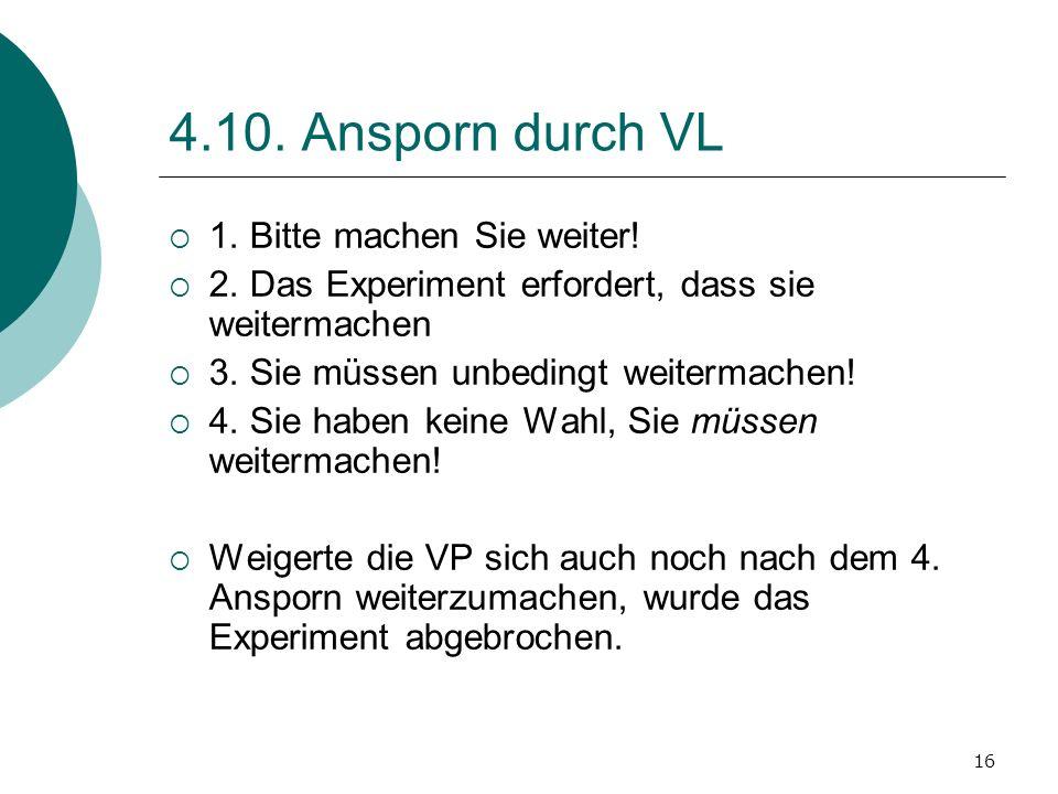 16 4.10. Ansporn durch VL 1. Bitte machen Sie weiter! 2. Das Experiment erfordert, dass sie weitermachen 3. Sie müssen unbedingt weitermachen! 4. Sie