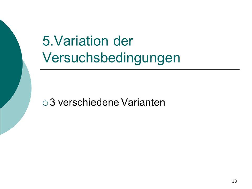18 5.Variation der Versuchsbedingungen 3 verschiedene Varianten
