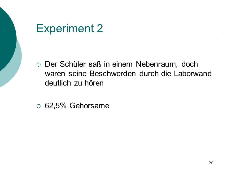 20 Experiment 2 Der Schüler saß in einem Nebenraum, doch waren seine Beschwerden durch die Laborwand deutlich zu hören 62,5% Gehorsame
