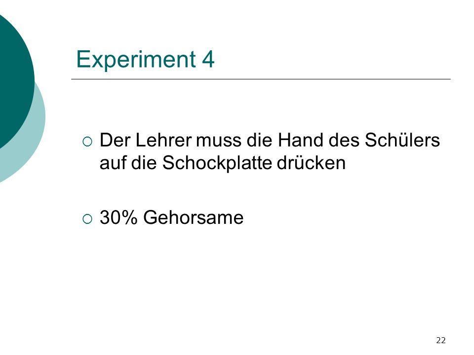 22 Experiment 4 Der Lehrer muss die Hand des Schülers auf die Schockplatte drücken 30% Gehorsame