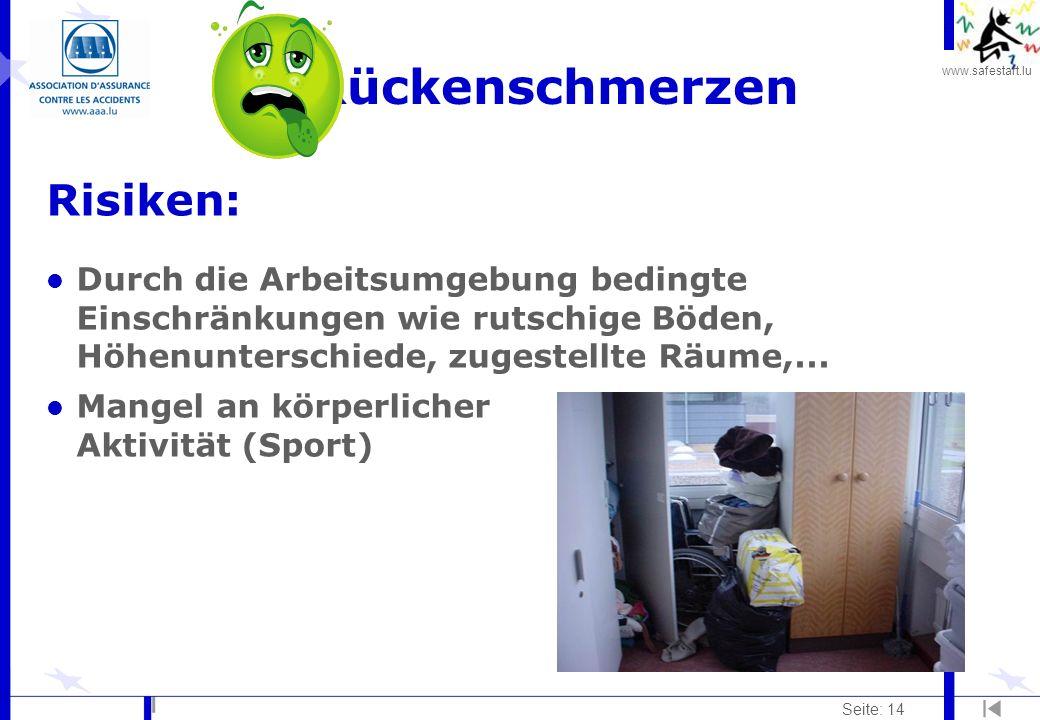 www.safestart.lu Seite: 14 Rückenschmerzen Risiken: l Durch die Arbeitsumgebung bedingte Einschränkungen wie rutschige Böden, Höhenunterschiede, zugestellte Räume,...
