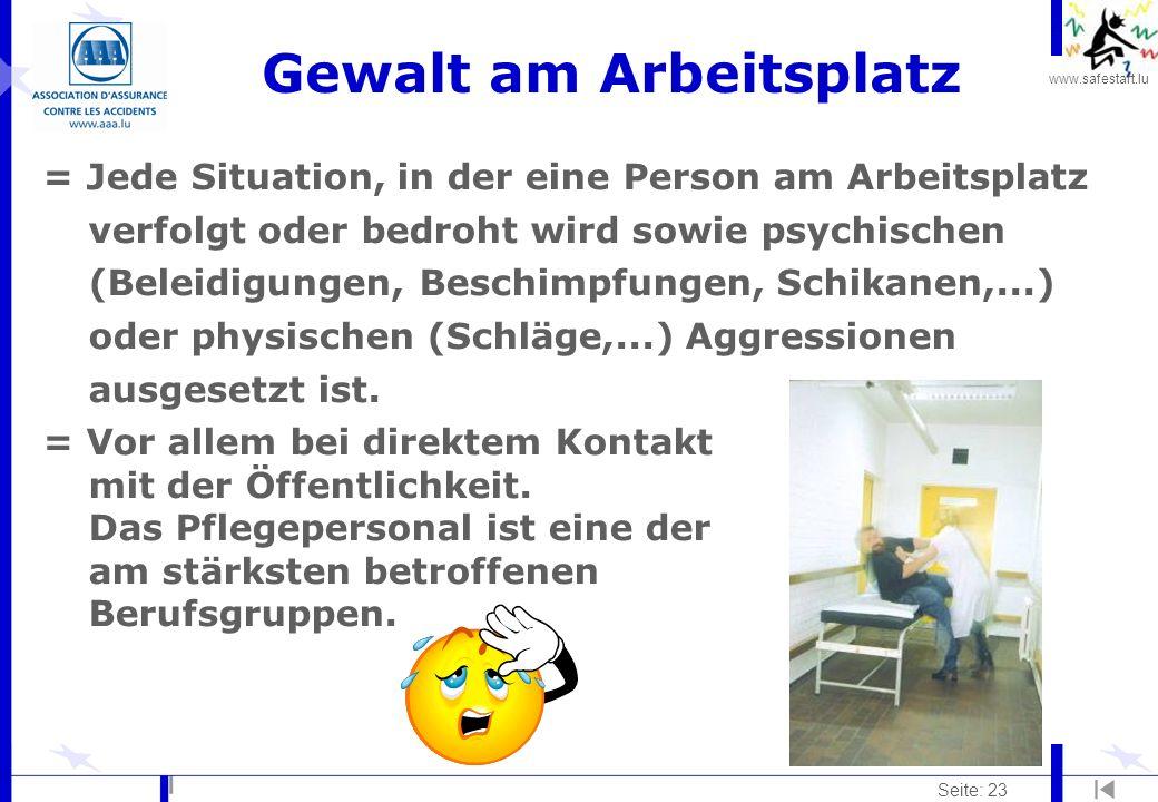 www.safestart.lu Seite: 23 Gewalt am Arbeitsplatz = Jede Situation, in der eine Person am Arbeitsplatz verfolgt oder bedroht wird sowie psychischen (Beleidigungen, Beschimpfungen, Schikanen,...) oder physischen (Schläge,...) Aggressionen ausgesetzt ist.