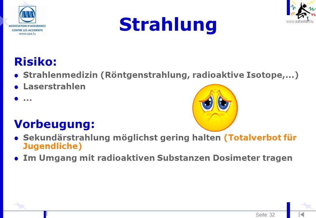 www.safestart.lu Seite: 32 Strahlung Risiko: l Strahlenmedizin (Röntgenstrahlung, radioaktive Isotope,...) l Laserstrahlen l... Vorbeugung: l Sekundär