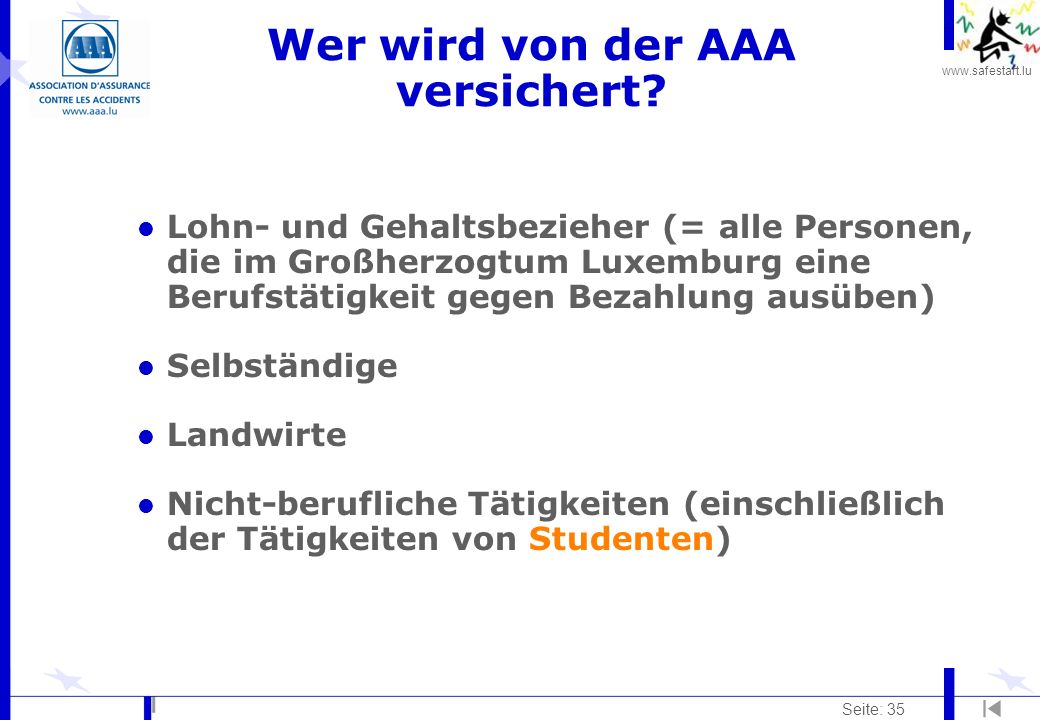 www.safestart.lu Seite: 35 Wer wird von der AAA versichert? l Lohn- und Gehaltsbezieher (= alle Personen, die im Großherzogtum Luxemburg eine Berufstä