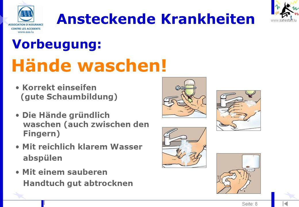 www.safestart.lu Seite: 8 Ansteckende Krankheiten Vorbeugung: Hände waschen! Korrekt einseifen (gute Schaumbildung) Die Hände gründlich waschen (auch