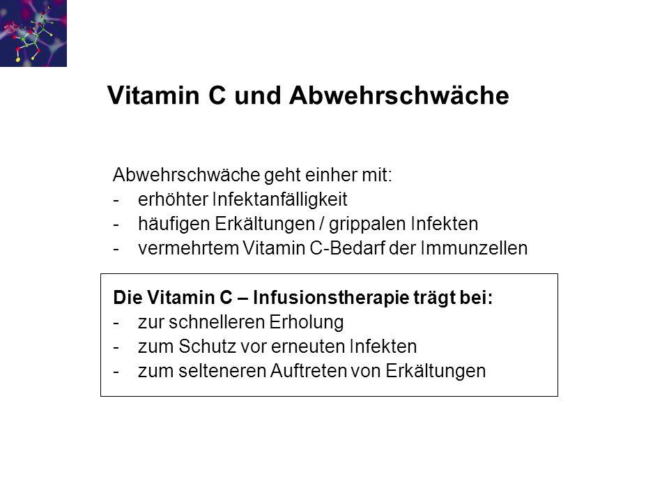 Vitamin C und Abwehrschwäche Abwehrschwäche geht einher mit: -erhöhter Infektanfälligkeit -häufigen Erkältungen / grippalen Infekten -vermehrtem Vitamin C-Bedarf der Immunzellen Die Vitamin C – Infusionstherapie trägt bei: -zur schnelleren Erholung -zum Schutz vor erneuten Infekten -zum selteneren Auftreten von Erkältungen