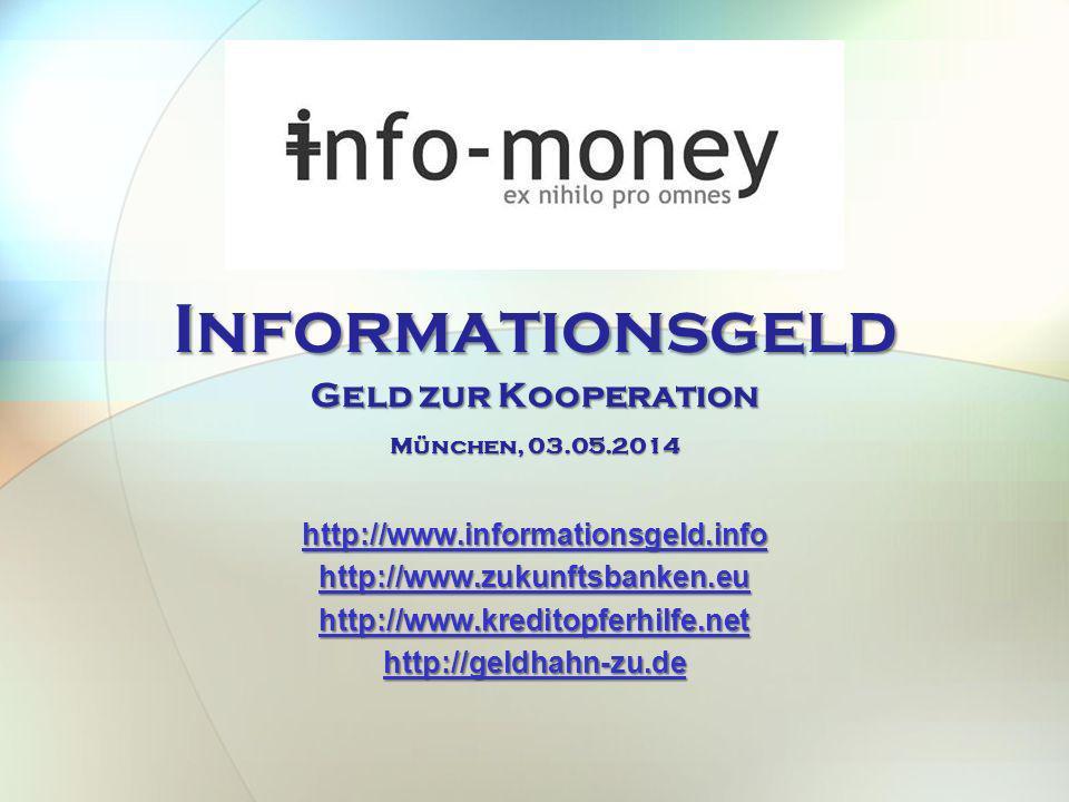 Informationsgeld Geld zur Kooperation http://www.informationsgeld.info http://www.zukunftsbanken.eu http://www.kreditopferhilfe.net http://geldhahn-zu.de München, 03.05.2014