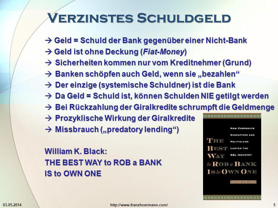 Verzinstes Schuldgeld 03.05.2014http://www.franzhoermann.com/5 Geld = Schuld der Bank gegenüber einer Nicht-Bank Geld = Schuld der Bank gegenüber einer Nicht-Bank Geld ist ohne Deckung (Fiat-Money) Geld ist ohne Deckung (Fiat-Money) Sicherheiten kommen nur vom Kreditnehmer (Grund) Sicherheiten kommen nur vom Kreditnehmer (Grund) Banken schöpfen auch Geld, wenn sie bezahlen Banken schöpfen auch Geld, wenn sie bezahlen Der einzige (systemische Schuldner) ist die Bank Der einzige (systemische Schuldner) ist die Bank Da Geld = Schuld ist, können Schulden NIE getilgt werden Da Geld = Schuld ist, können Schulden NIE getilgt werden Bei Rückzahlung der Giralkredite schrumpft die Geldmenge Bei Rückzahlung der Giralkredite schrumpft die Geldmenge Prozyklische Wirkung der Giralkredite Prozyklische Wirkung der Giralkredite Missbrauch (predatory lending) Missbrauch (predatory lending) William K.