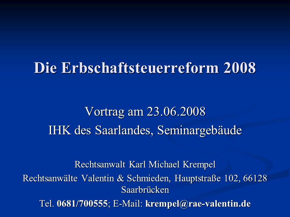 Die Erbschaftsteuerreform 2008 Vortrag am 23.06.2008 IHK des Saarlandes, Seminargebäude Rechtsanwalt Karl Michael Krempel Rechtsanwälte Valentin & Schmieden, Hauptstraße 102, 66128 Saarbrücken Tel.