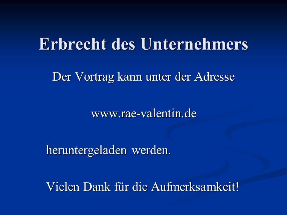 Erbrecht des Unternehmers Der Vortrag kann unter der Adresse www.rae-valentin.de heruntergeladen werden.