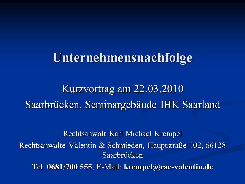 Unternehmensnachfolge Kurzvortrag am 22.03.2010 Saarbrücken, Seminargebäude IHK Saarland Rechtsanwalt Karl Michael Krempel Rechtsanwälte Valentin & Sc