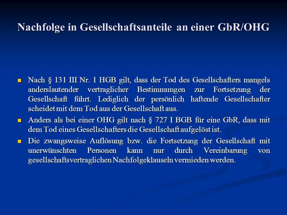 Nachfolge in Gesellschaftsanteile an einer GbR/OHG Nach § 131 III Nr. 1 HGB gilt, dass der Tod des Gesellschafters mangels anderslautender vertraglich