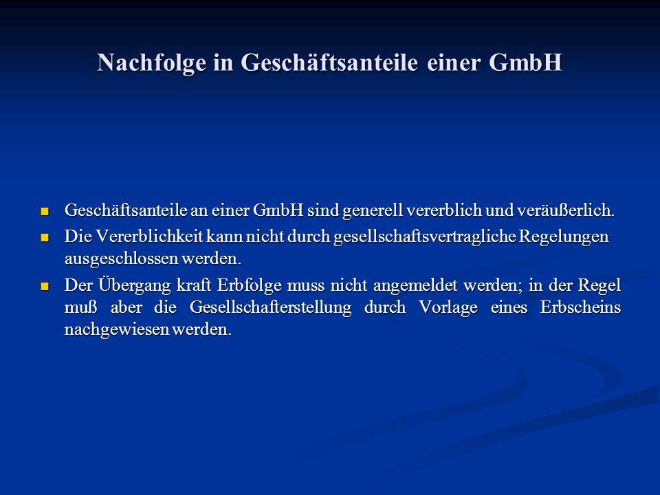 Nachfolge in Geschäftsanteile einer GmbH Geschäftsanteile an einer GmbH sind generell vererblich und veräußerlich. Geschäftsanteile an einer GmbH sind