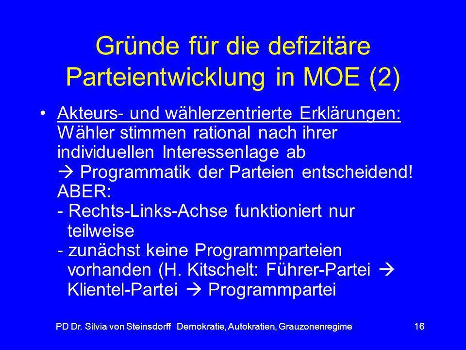 PD Dr. Silvia von Steinsdorff Demokratie, Autokratien, Grauzonenregime16 Gründe für die defizitäre Parteientwicklung in MOE (2) Akteurs- und wählerzen