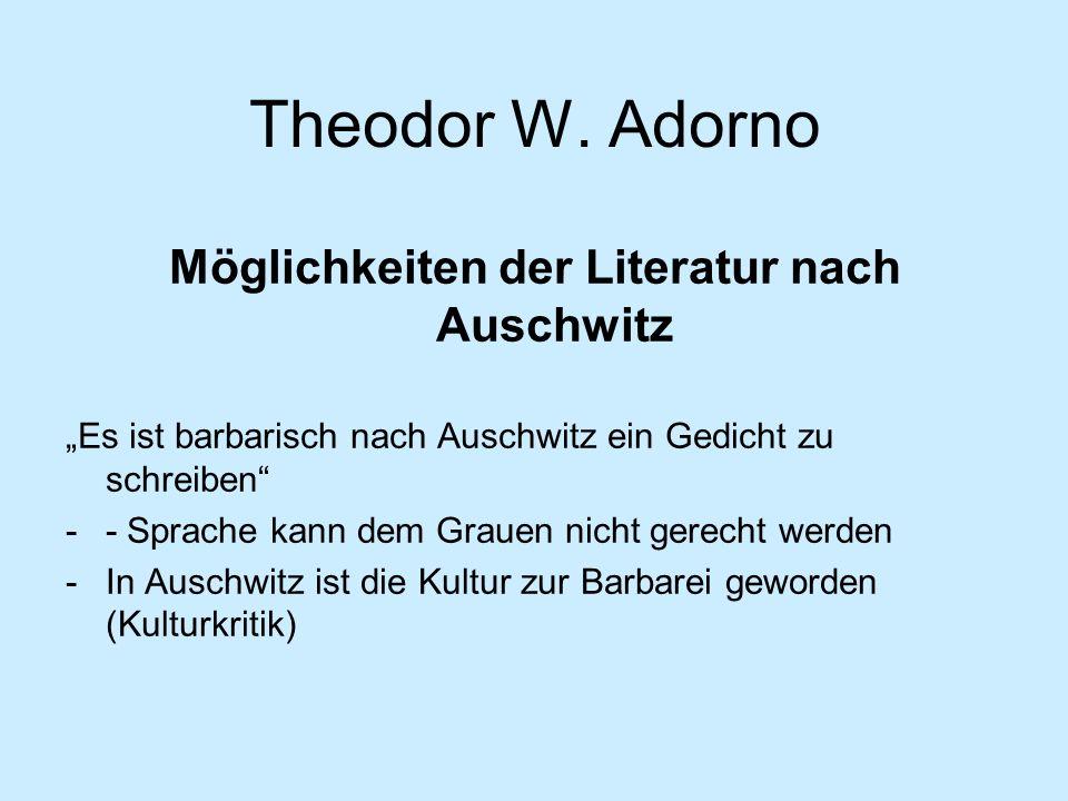 Theodor W. Adorno Möglichkeiten der Literatur nach Auschwitz Es ist barbarisch nach Auschwitz ein Gedicht zu schreiben -- Sprache kann dem Grauen nich
