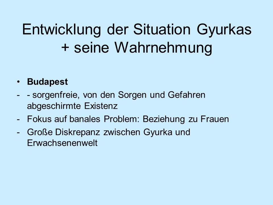 Entwicklung der Situation Gyurkas + seine Wahrnehmung Budapest -- sorgenfreie, von den Sorgen und Gefahren abgeschirmte Existenz -Fokus auf banales Pr