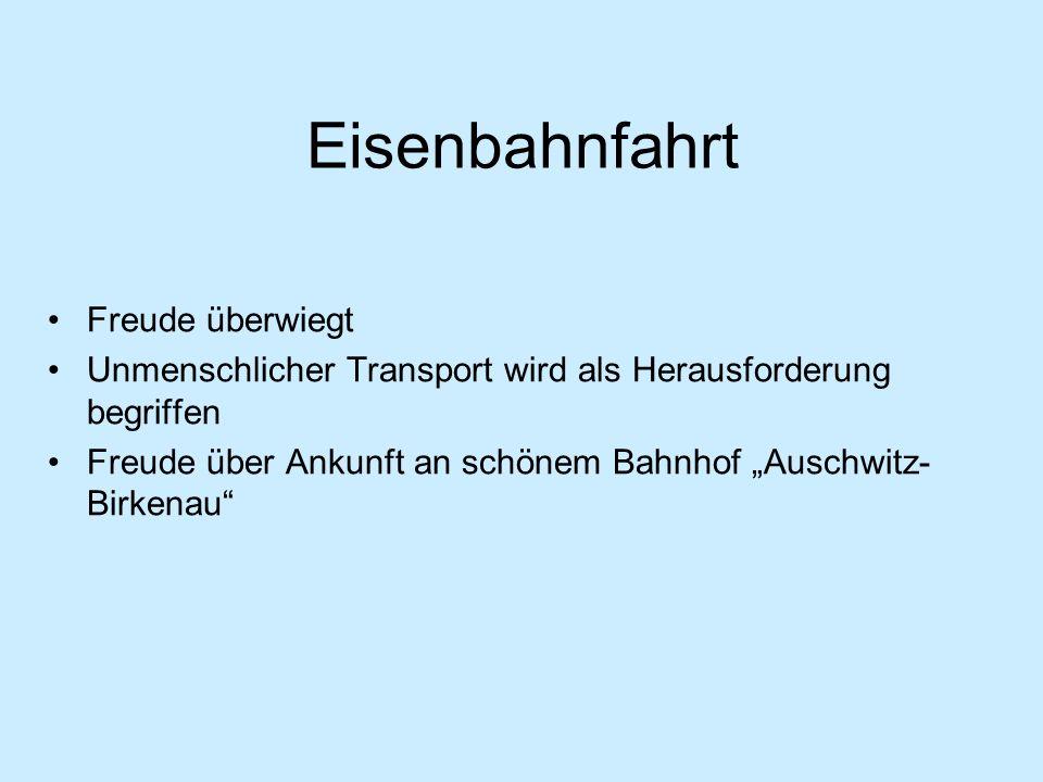 Eisenbahnfahrt Freude überwiegt Unmenschlicher Transport wird als Herausforderung begriffen Freude über Ankunft an schönem Bahnhof Auschwitz- Birkenau