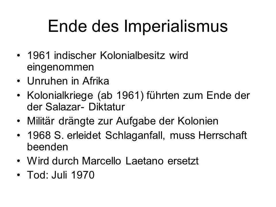 Ende des Imperialismus 1961 indischer Kolonialbesitz wird eingenommen Unruhen in Afrika Kolonialkriege (ab 1961) führten zum Ende der der Salazar- Dik