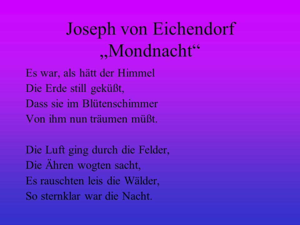 Joseph von Eichendorf Mondnacht Es war, als hätt der Himmel Die Erde still geküßt, Dass sie im Blütenschimmer Von ihm nun träumen müßt. Die Luft ging