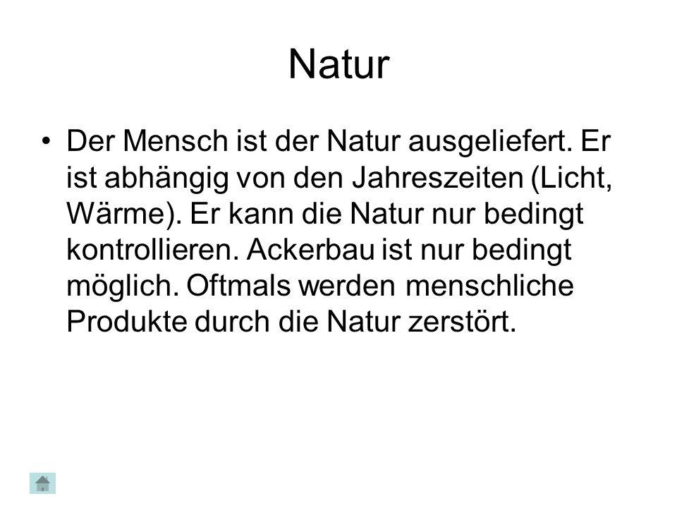 Natur Der Mensch ist der Natur ausgeliefert. Er ist abhängig von den Jahreszeiten (Licht, Wärme). Er kann die Natur nur bedingt kontrollieren. Ackerba