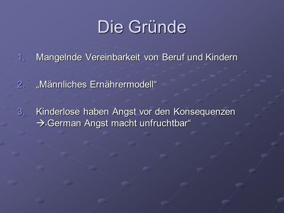Die Gründe 1.Mangelnde Vereinbarkeit von Beruf und Kindern 2.Männliches Ernährermodell 3.Kinderlose haben Angst vor den Konsequenzen German Angst mach