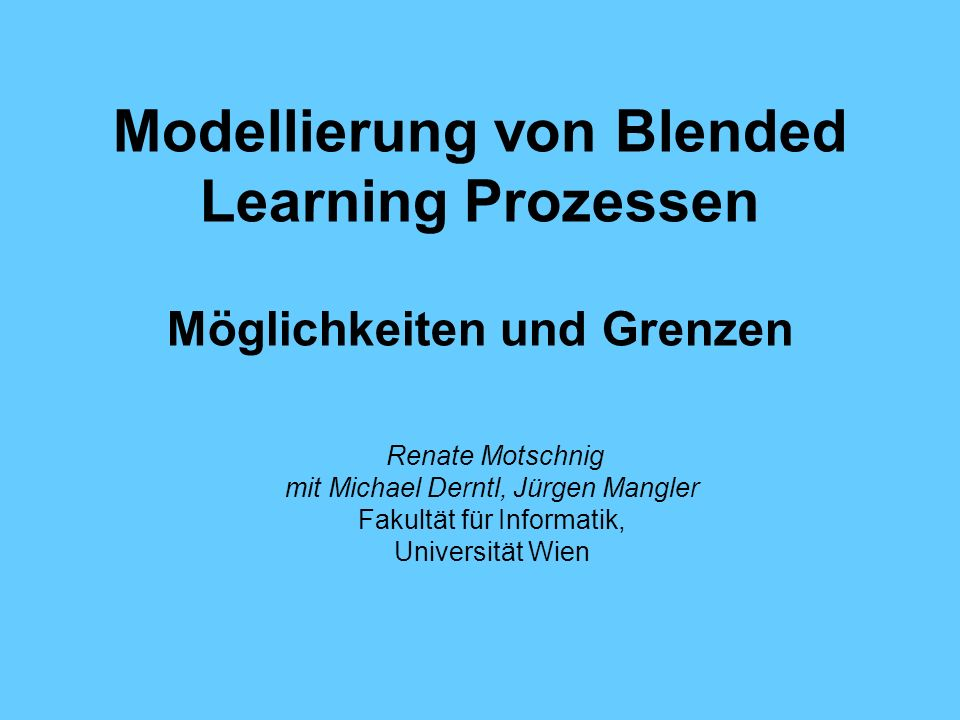 Modellierung von Blended Learning Prozessen Möglichkeiten und Grenzen Renate Motschnig mit Michael Derntl, Jürgen Mangler Fakultät für Informatik, Uni