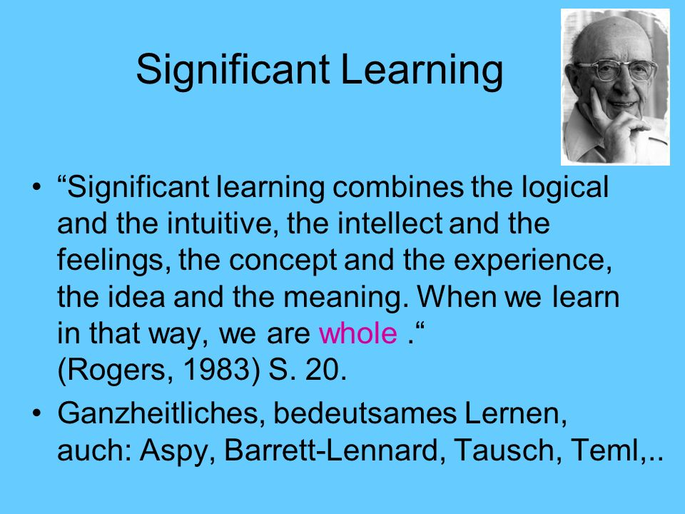 Significant Learning Significant learning combines the logical and the intuitive, the intellect and the feelings, the concept and the experience, the idea and the meaning.