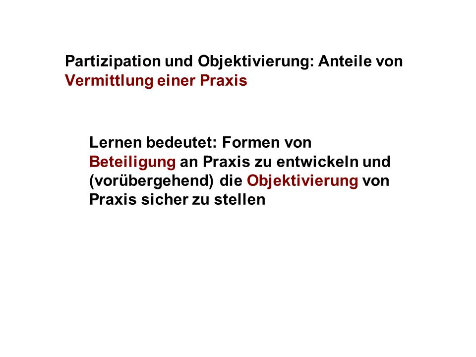 Partizipation und Objektivierung: Anteile von Vermittlung einer Praxis Lernen bedeutet: Formen von Beteiligung an Praxis zu entwickeln und (vorübergehend) die Objektivierung von Praxis sicher zu stellen