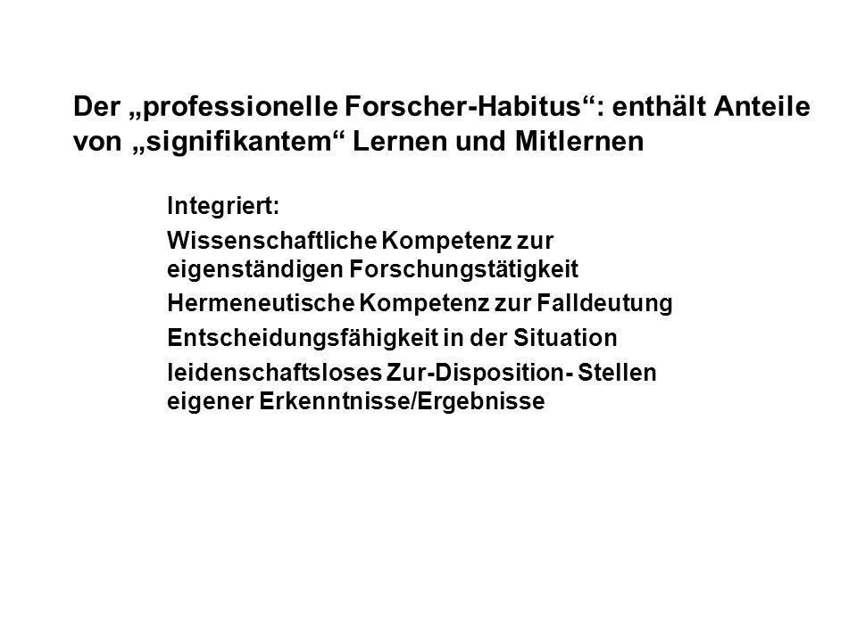 Der professionelle Forscher-Habitus: enthält Anteile von signifikantem Lernen und Mitlernen Integriert: Wissenschaftliche Kompetenz zur eigenständigen