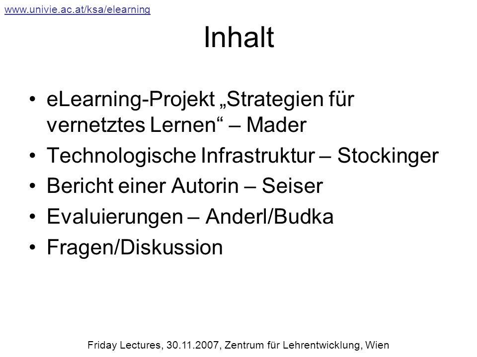 Evaluierung (WS 06/07) 333 StudentInnen wurden im WS 2006/2007 in 10 LVs schriftlich befragt 2 Typen an LVs wurden evaluiert: (1) Proseminare (PS) (N=7) für Studierende im ersten Studienabschnitt (2) Vorlesungen (LE) (N=3) 2 eLearning Instrumente: (1) hypermediale Lernunterlagen (LUs), (2) Lernplattform WebCT www.univie.ac.at/ksa/elearning Friday Lectures, 30.11.2007, Zentrum für Lehrentwicklung, Wien