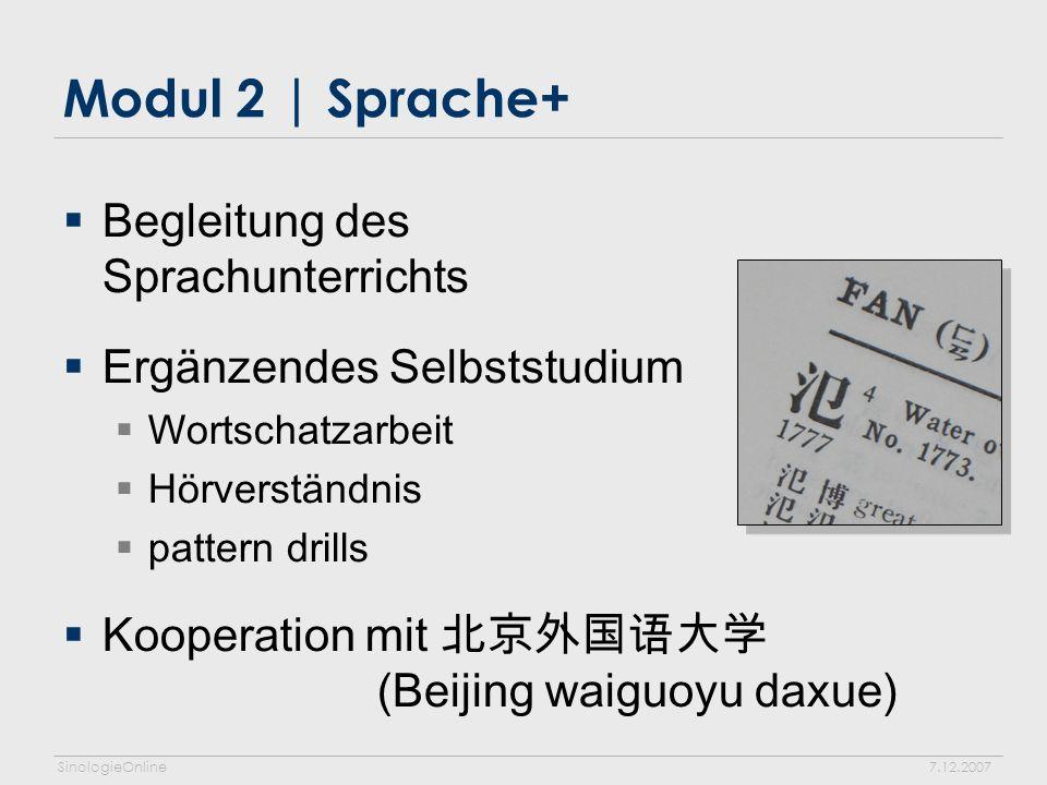 SinologieOnline7.12.2007 Modul 2 | Sprache+ Begleitung des Sprachunterrichts Ergänzendes Selbststudium Wortschatzarbeit Hörverständnis pattern drills Kooperation mit (Beijing waiguoyu daxue)