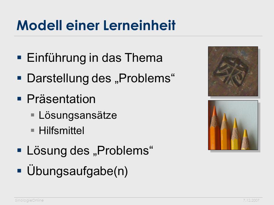 SinologieOnline7.12.2007 Modell einer Lerneinheit Einführung in das Thema Darstellung des Problems Präsentation Lösungsansätze Hilfsmittel Lösung des Problems Übungsaufgabe(n)