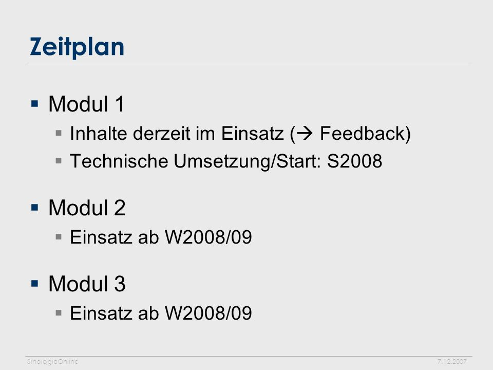 SinologieOnline7.12.2007 Zeitplan Modul 1 Inhalte derzeit im Einsatz ( Feedback) Technische Umsetzung/Start: S2008 Modul 2 Einsatz ab W2008/09 Modul 3 Einsatz ab W2008/09