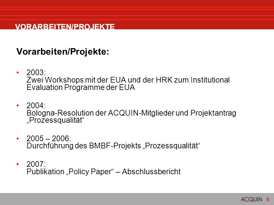 8 VORARBEITEN/PROJEKTE Vorarbeiten/Projekte: 2003: Zwei Workshops mit der EUA und der HRK zum Institutional Evaluation Programme der EUA 2004: Bologna