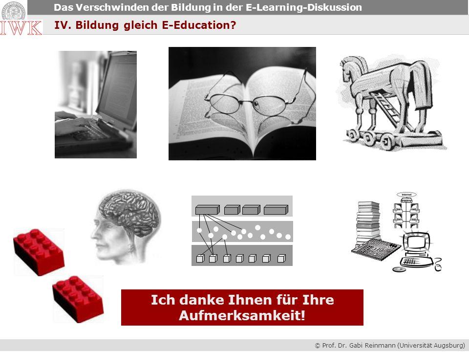 © Prof. Dr. Gabi Reinmann (Universität Augsburg) Das Verschwinden der Bildung in der E-Learning-Diskussion IV. Bildung gleich E-Education? Ich danke I