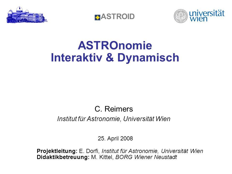 ASTROnomie Interaktiv & Dynamisch ASTROID C. Reimers Institut für Astronomie, Universität Wien Projektleitung: E. Dorfi, Institut für Astronomie, Univ