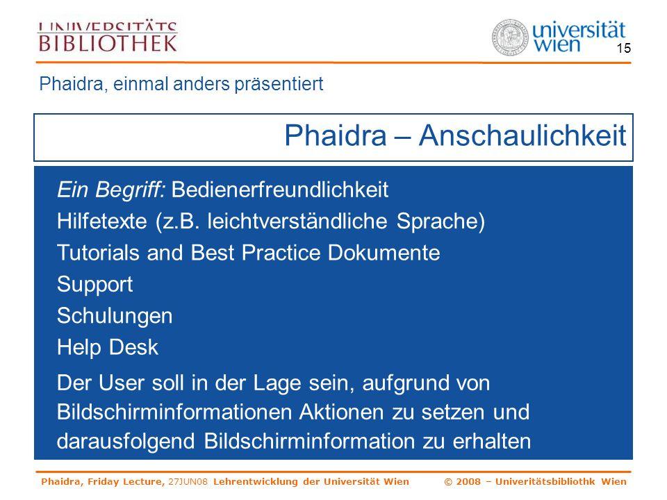 Phaidra, Friday Lecture, 27JUN08 Lehrentwicklung der Universität Wien © 2008 – Univeritätsbibliothk Wien 15 Phaidra – Anschaulichkeit Phaidra, einmal anders präsentiert Ein Begriff: Bedienerfreundlichkeit Hilfetexte (z.B.