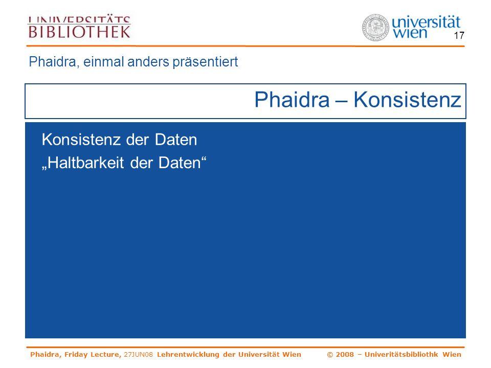 Phaidra, Friday Lecture, 27JUN08 Lehrentwicklung der Universität Wien © 2008 – Univeritätsbibliothk Wien 17 Phaidra – Konsistenz Phaidra, einmal anders präsentiert Konsistenz der Daten Haltbarkeit der Daten