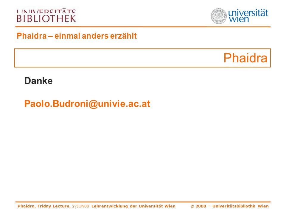 Phaidra, Friday Lecture, 27JUN08 Lehrentwicklung der Universität Wien © 2008 – Univeritätsbibliothk Wien Phaidra – einmal anders erzählt Danke Paolo.Budroni@univie.ac.at Phaidra