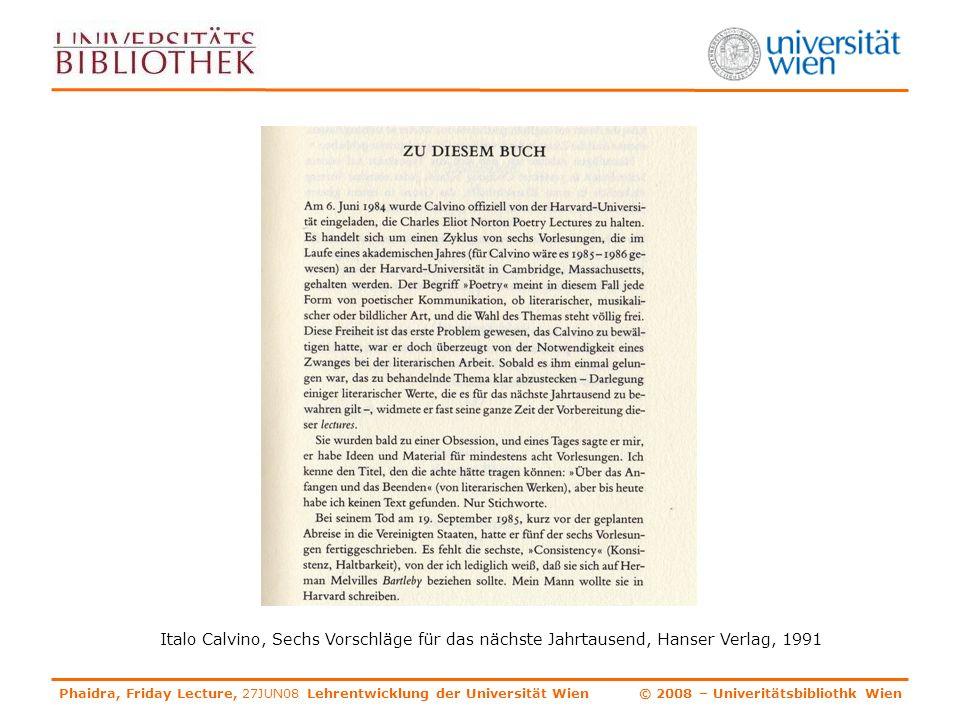 Phaidra, Friday Lecture, 27JUN08 Lehrentwicklung der Universität Wien © 2008 – Univeritätsbibliothk Wien Italo Calvino, Sechs Vorschläge für das nächste Jahrtausend, Hanser Verlag, 1991